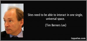 ... be able to interact in one single, universal space. - Tim Berners Lee