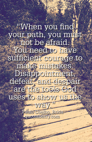 When you find your path, you must not be afraid. You need to have ...