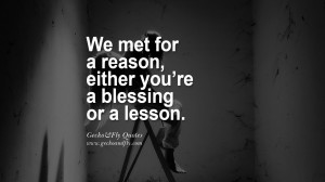 We met for a reason, either you're a blessing or a lesson. life ...
