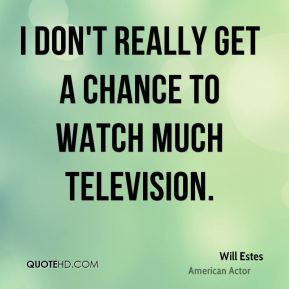 Will Estes - I don't really get a chance to watch much television. I ...