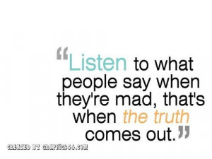 ... -to-what-people-say-when-theyre-madthats-when-the-truth-comes-out