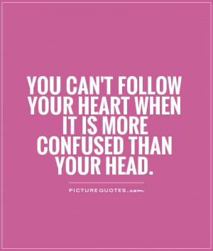 ... your heart when it is more confused than your head Picture Quote #1