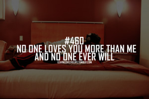 No one loves you more than me and no one ever will.