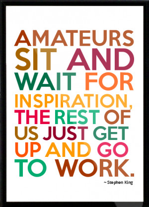 ... inspiration, the rest of us just get up and go to work. Framed Quote