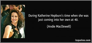 ... time when she was just coming into her own at 40. - Andie MacDowell