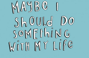 Maybe i should do something with my life.