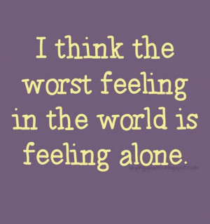think worst feeling in the world is feeling alone