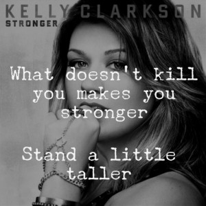... kill you makes you stronger, stand a little taller - Kelly Clarkson