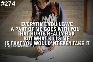 Everytime you leave a part of me goes with you that hurts really bad