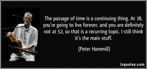 The passage of time is a continuing thing. At 18, you're going to live ...