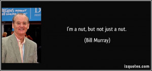 nut, but not just a nut. - Bill Murray