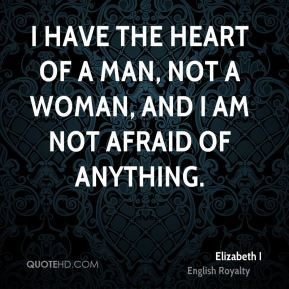 have the heart of a man, not a woman, and I am not afraid of ...