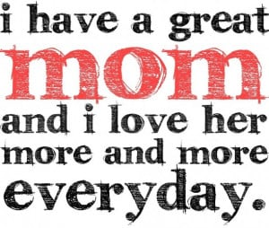 ... Have A Great Mom And I Love Her More And More Everyday - Mother Quote