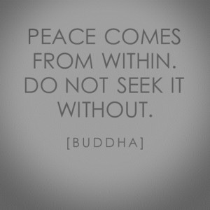 "Peace Comes From Within. Do Not Seek It Wihtout "" - Buddha"