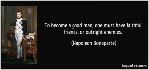 To become a good man, one must have faithful friends, or outright ...