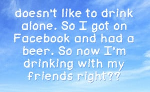 drink alone so i got on facebook and had a beer so now i m drinking ...