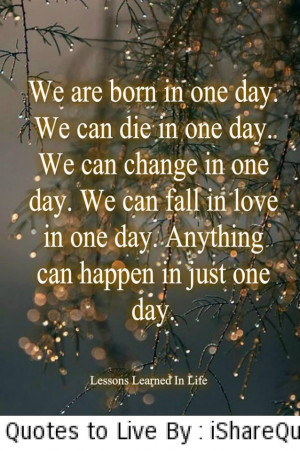 We are born in one day, we can die in one day…