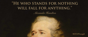 Alexander Hamilton: He who stands for nothing will fall for anything.