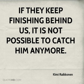 Kimi Raikkonen - If they keep finishing behind us, it is not possible ...
