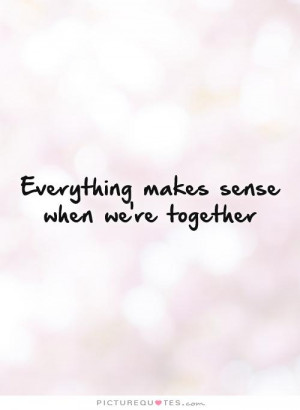 everything-makes-sense-when-were-together-quote-1.jpg