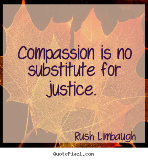 ... is no substitute for justice. Rush Limbaugh inspirational quotes