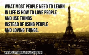 What most people need to learn in life is how to love people and use ...