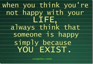 you're not happy with your life, always think that someone is happy ...