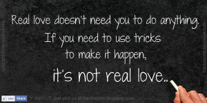 Real love doesn't need you to do anything. If you need to use tricks ...