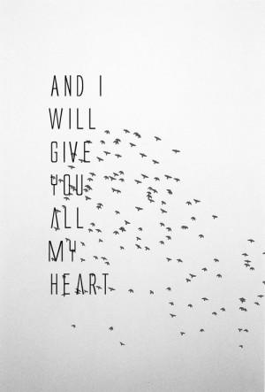 ... ://quotespictures.com/and-i-will-give-you-all-my-heart-birds-quote