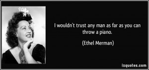 wouldn't trust any man as far as you can throw a piano. - Ethel ...