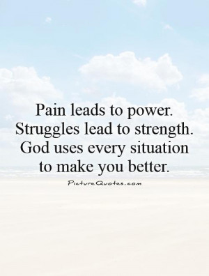 Pain leads to power. Struggles lead to strength. God uses every ...