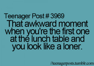 ... you're the first one at the lunch table and you look like a loner