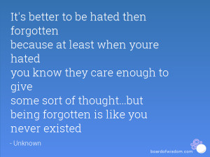 better to be hated then forgotten because at least when youre hated ...