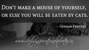 Don't make a mouse of yourself, or else you will be eaten by cats ...