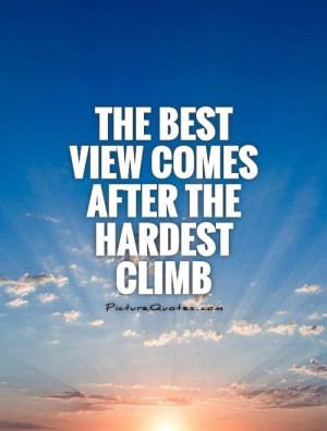 The best view comes after the hardest climb Picture Quote #1