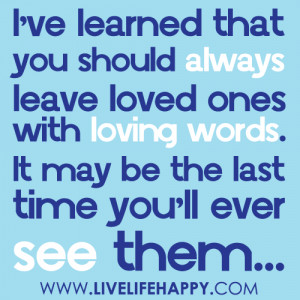 ve learned that you should always leave loved ones with loving ...