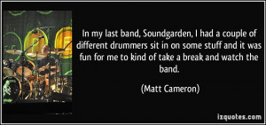 In my last band, Soundgarden, I had a couple of different drummers sit ...