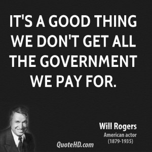It's a good thing we don't get all the government we pay for.