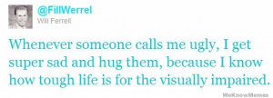 Whenever someone calls me ugly, I get super sad and hug them, because ...