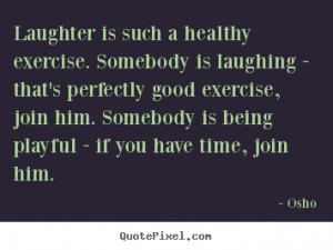 Laughter is such a healthy exercise. Somebody is laughing - that's ...