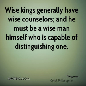 Wise kings generally have wise counselors; and he must be a wise man ...