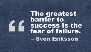 ... greatest barrier to success is the fear of failure ~ Confidence Quote