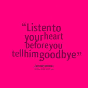 Quotes Picture: listen to your heart before you tell him goodbye