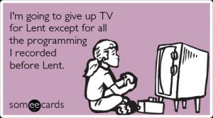 Funny Lent Ecard: I'm going to give up TV for Lent except for all the ...