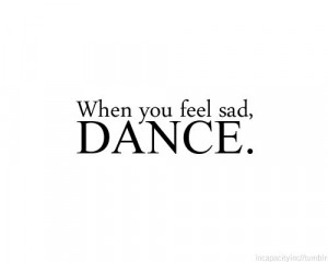 When you feel sad, dance!
