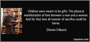 Children were meant to be gifts. The physical manifestation of love ...