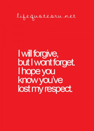 ... forgive, but i won't forget. i hope you know you've lost my respect