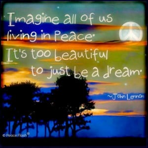 Imagine all of us living in peace. It's too beautiful to just be a ...