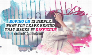 Moving on is simple, what you leave behind that makes it difficult.
