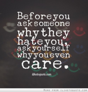Before you ask someone why they hate you, ask yourself why you even ...